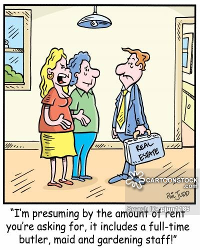 'I'm presuming by the amount of rent you're asking for, it includes a full-time butler, maid and gardening staff!'